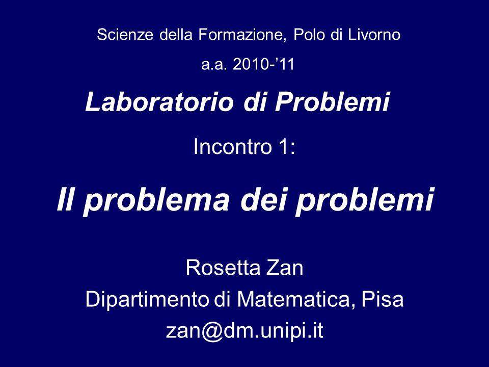 Laboratorio di Problemi Rosetta Zan Dipartimento di Matematica, Pisa zan@dm.unipi.it Scienze della Formazione, Polo di Livorno a.a. 2010-11 Incontro 1