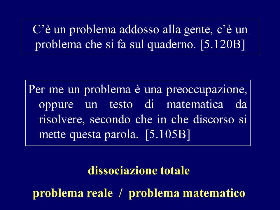 Cè un problema addosso alla gente, cè un problema che si fa sul quaderno. [5.120B] Per me un problema è una preoccupazione, oppure un testo di matemat