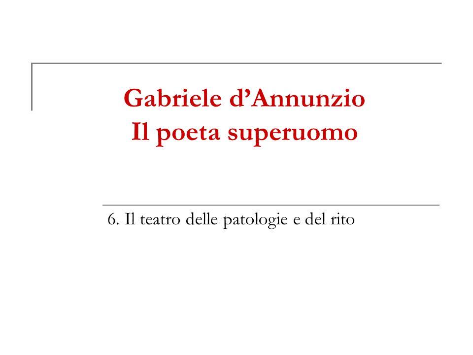 Gabriele dAnnunzio Il poeta superuomo 6. Il teatro delle patologie e del rito
