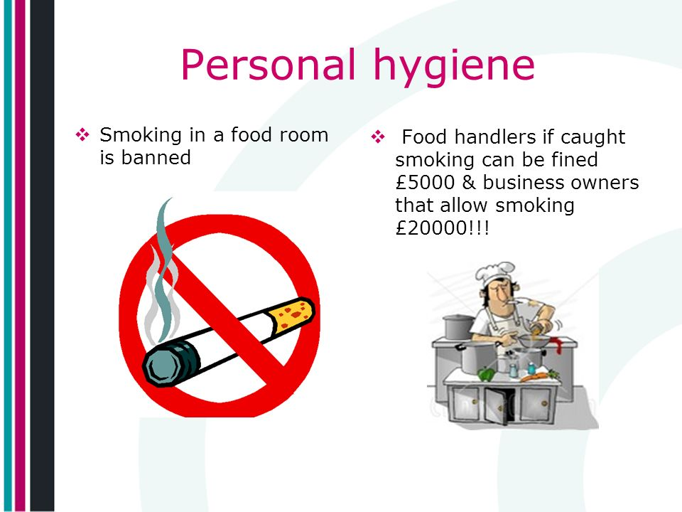 Personal hygiene Smoking in a food room is banned Food handlers if caught smoking can be fined £5000 & business owners that allow smoking £20000!!!
