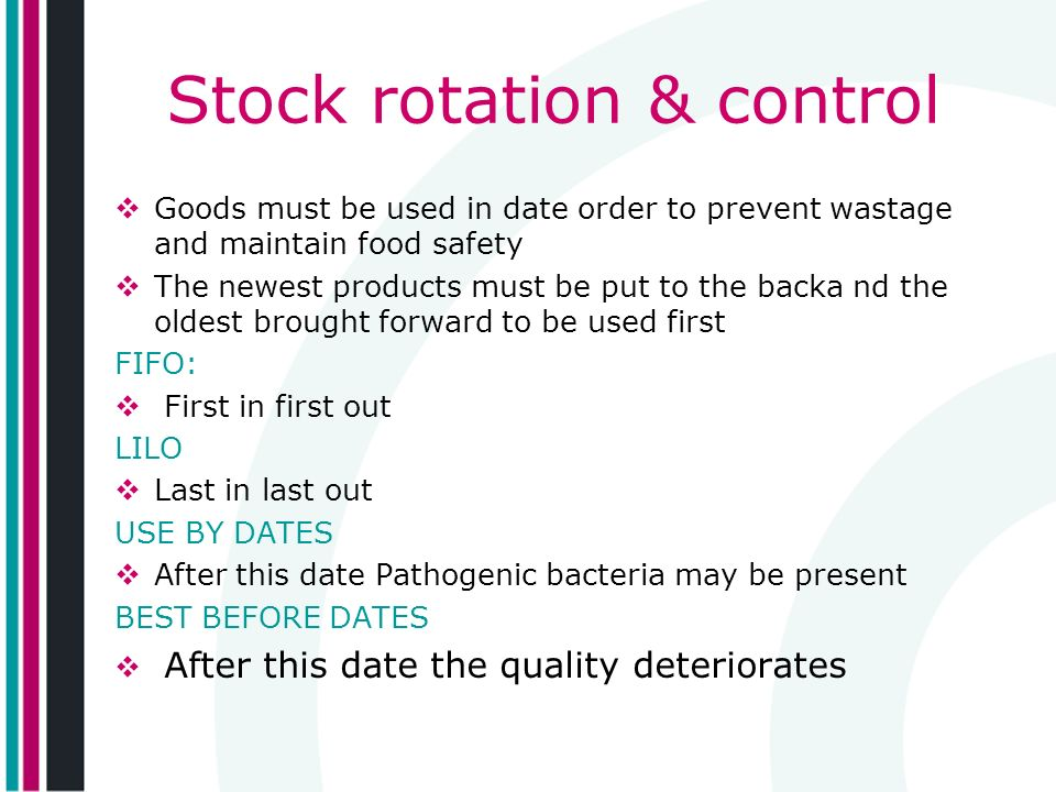 Stock rotation & control Goods must be used in date order to prevent wastage and maintain food safety The newest products must be put to the backa nd the oldest brought forward to be used first FIFO: First in first out LILO Last in last out USE BY DATES After this date Pathogenic bacteria may be present BEST BEFORE DATES After this date the quality deteriorates