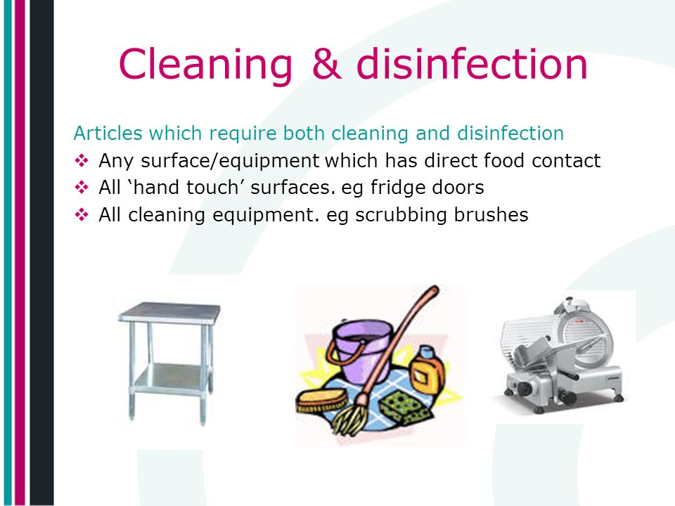 Cleaning & disinfection Articles which require both cleaning and disinfection Any surface/equipment which has direct food contact All hand touch surfaces.