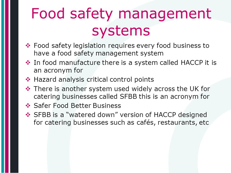 Food safety management systems Food safety legislation requires every food business to have a food safety management system In food manufacture there is a system called HACCP it is an acronym for Hazard analysis critical control points There is another system used widely across the UK for catering businesses called SFBB this is an acronym for Safer Food Better Business SFBB is a watered down version of HACCP designed for catering businesses such as cafés, restaurants, etc