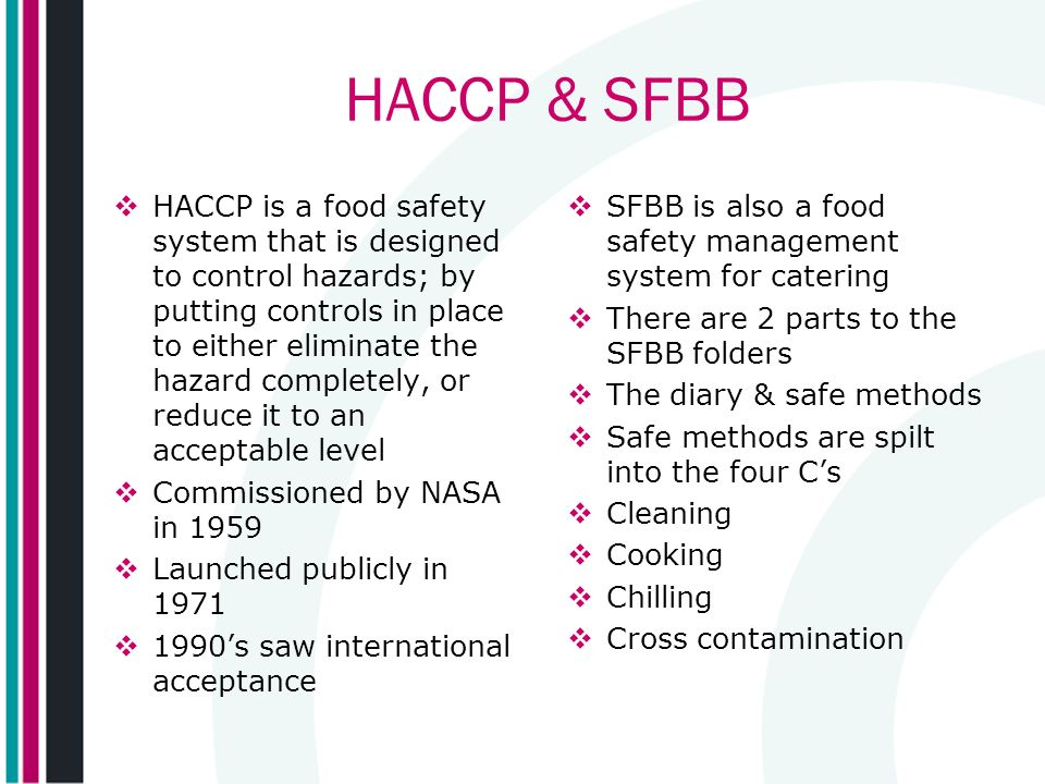 HACCP & SFBB HACCP is a food safety system that is designed to control hazards; by putting controls in place to either eliminate the hazard completely, or reduce it to an acceptable level Commissioned by NASA in 1959 Launched publicly in 1971 1990s saw international acceptance SFBB is also a food safety management system for catering There are 2 parts to the SFBB folders The diary & safe methods Safe methods are spilt into the four Cs Cleaning Cooking Chilling Cross contamination
