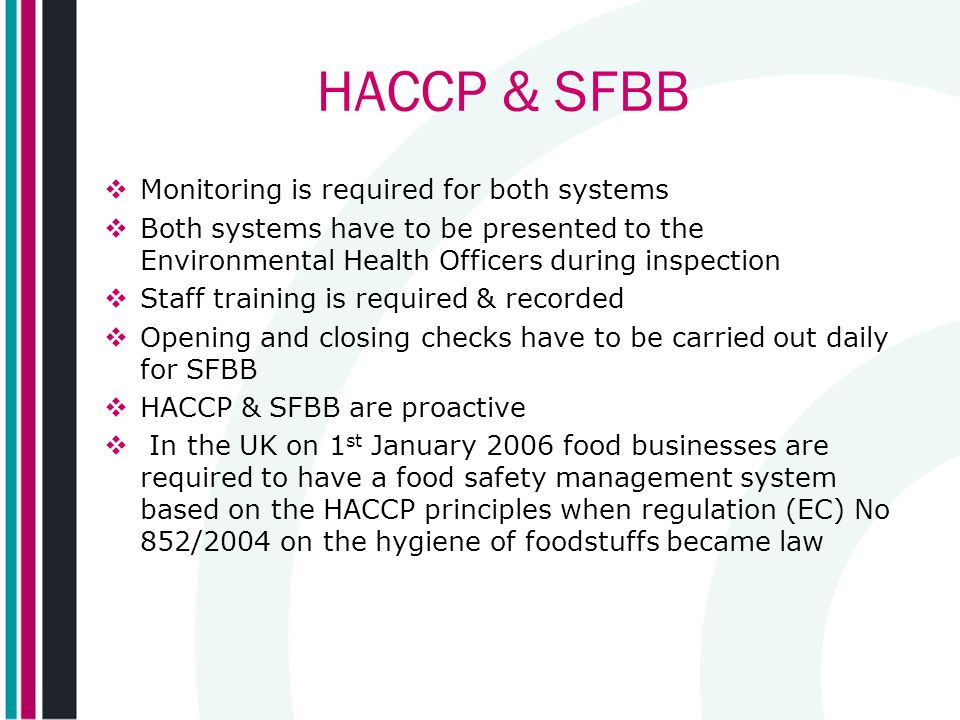 HACCP & SFBB Monitoring is required for both systems Both systems have to be presented to the Environmental Health Officers during inspection Staff training is required & recorded Opening and closing checks have to be carried out daily for SFBB HACCP & SFBB are proactive In the UK on 1 st January 2006 food businesses are required to have a food safety management system based on the HACCP principles when regulation (EC) No 852/2004 on the hygiene of foodstuffs became law