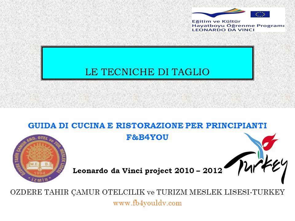 LE TECNICHE DI TAGLIO GUIDA DI CUCINA E RISTORAZIONE PER PRINCIPIANTI F&B4YOU Leonardo da Vinci project 2010 – 2012 OZDERE TAHIR ÇAMUR OTELCILIK ve TURIZM MESLEK LISESI-TURKEY www.fb4youldv.com