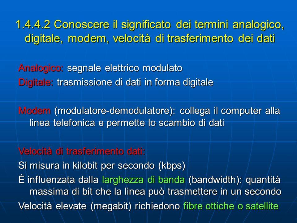 1.4.4.2 Conoscere il significato dei termini analogico, digitale, modem, velocità di trasferimento dei dati Analogico: segnale elettrico modulato Digi