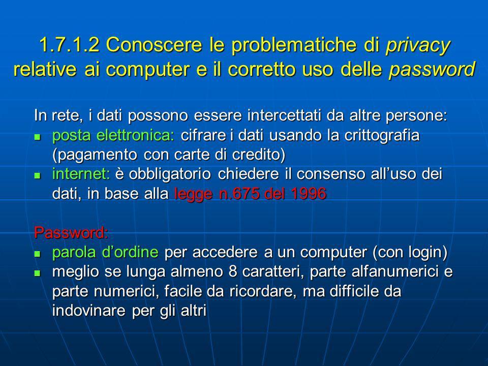 1.7.1.3 Conoscere la necessità di fare copie di backup dei dai su supporti di memoria rimovibili Copia di backup = copia di riserva alcuni programmi creano automaticamente copia di backup, nel caso di improvvisa interruzione del programma alcuni programmi creano automaticamente copia di backup, nel caso di improvvisa interruzione del programma copia di bakup su supporti rimuovibili (floppy disk, CD- ROM): in caso di furto o danni irreparabili (virus o altro) si può riutilizzarla su un altro computer copia di bakup su supporti rimuovibili (floppy disk, CD- ROM): in caso di furto o danni irreparabili (virus o altro) si può riutilizzarla su un altro computer 1.7.1.4 Conoscere le possibili implicazioni del furto di un laptop, di un PDA o di un telefono cellulare