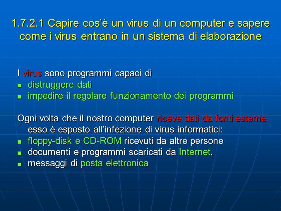1.7.2.1 Capire cosè un virus di un computer e sapere come i virus entrano in un sistema di elaborazione I virus sono programmi capaci di distruggere dati distruggere dati impedire il regolare funzionamento dei programmi impedire il regolare funzionamento dei programmi Ogni volta che il nostro computer riceve dati da fonti esterne, esso è esposto allinfezione di virus informatici: floppy-disk e CD-ROM ricevuti da altre persone floppy-disk e CD-ROM ricevuti da altre persone documenti e programmi scaricati da Internet, documenti e programmi scaricati da Internet, messaggi di posta elettronica messaggi di posta elettronica