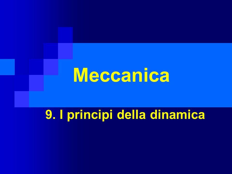 9.1 la dinamica E fondata su tre principi (Newton, XVII sec.): 1.