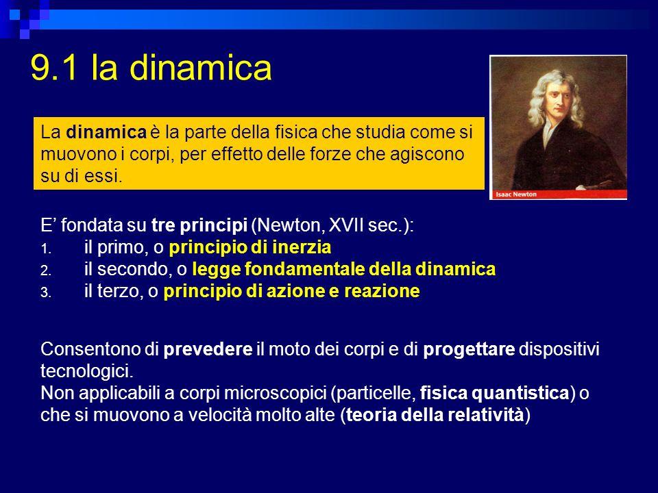 9.1 la dinamica E fondata su tre principi (Newton, XVII sec.): 1. il primo, o principio di inerzia 2. il secondo, o legge fondamentale della dinamica