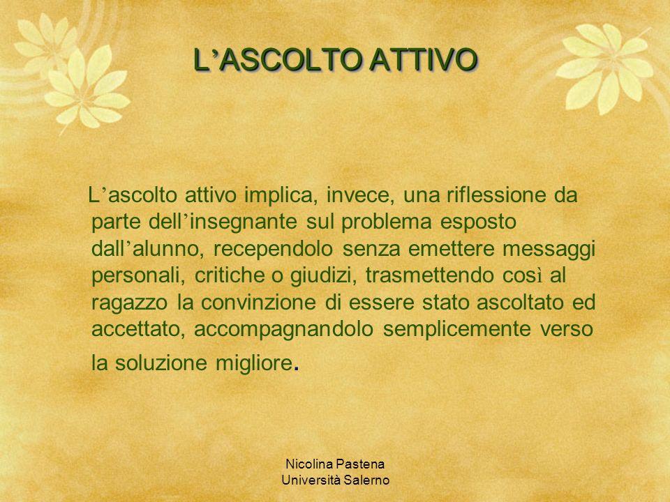 Nicolina Pastena Università Salerno L ASCOLTO ATTIVO L ascolto attivo implica, invece, una riflessione da parte dell insegnante sul problema esposto d