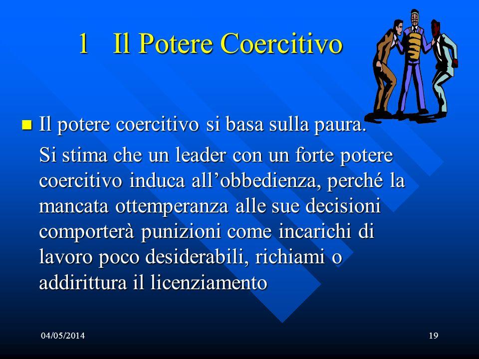 04/05/201419 1 Il Potere Coercitivo Il potere coercitivo si basa sulla paura. Il potere coercitivo si basa sulla paura. Si stima che un leader con un