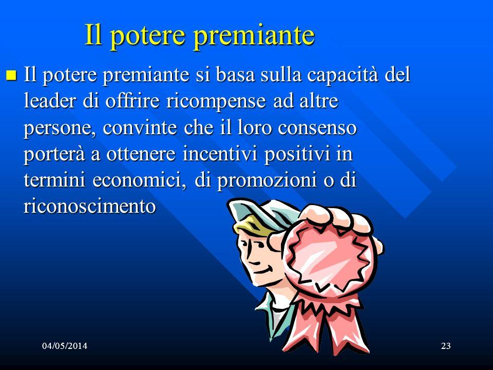 04/05/201423 Il potere premiante Il potere premiante si basa sulla capacità del leader di offrire ricompense ad altre persone, convinte che il loro co
