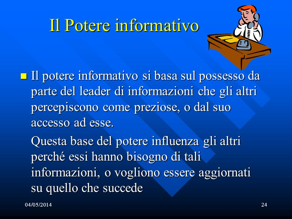 04/05/201424 Il Potere informativo Il potere informativo si basa sul possesso da parte del leader di informazioni che gli altri percepiscono come prez