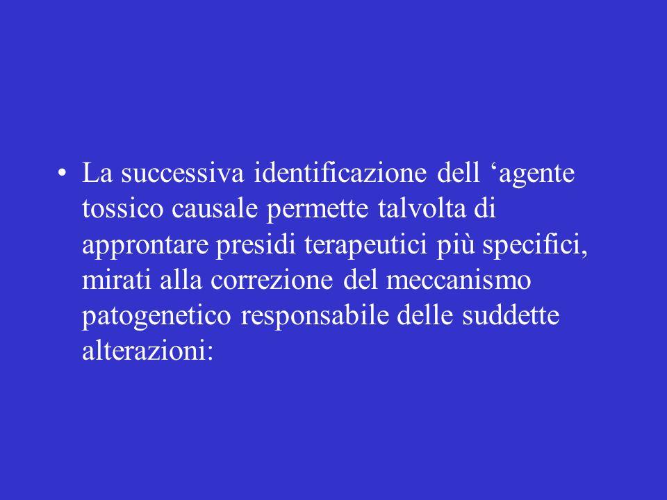 La successiva identificazione dell agente tossico causale permette talvolta di approntare presidi terapeutici più specifici, mirati alla correzione de