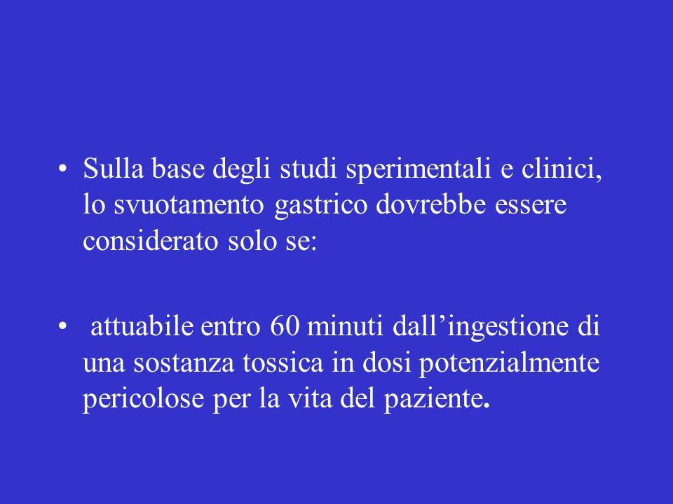 Sulla base degli studi sperimentali e clinici, lo svuotamento gastrico dovrebbe essere considerato solo se: attuabile entro 60 minuti dallingestione di una sostanza tossica in dosi potenzialmente pericolose per la vita del paziente.