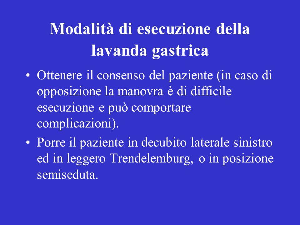 Modalità di esecuzione della lavanda gastrica Ottenere il consenso del paziente (in caso di opposizione la manovra è di difficile esecuzione e può comportare complicazioni).
