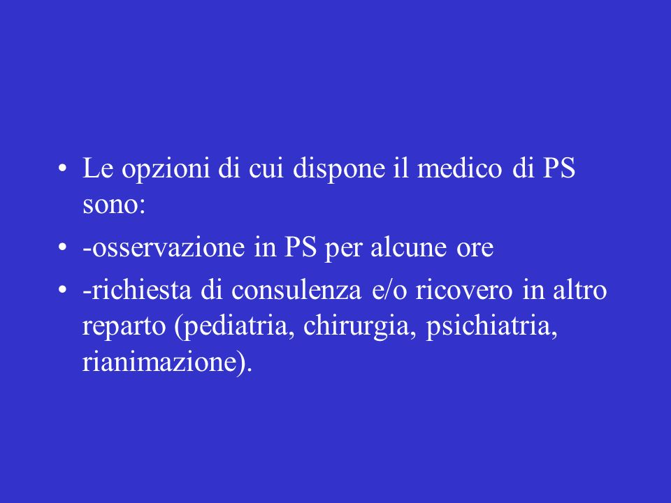 Le opzioni di cui dispone il medico di PS sono: -osservazione in PS per alcune ore -richiesta di consulenza e/o ricovero in altro reparto (pediatria, chirurgia, psichiatria, rianimazione).