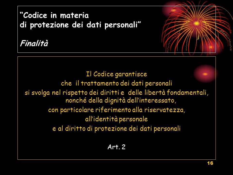 16 Codice in materia di protezione dei dati personali Finalità Il Codice garantisce che il trattamento dei dati personali si svolga nel rispetto dei d