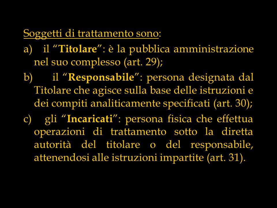 Soggetti di trattamento sono: a) il Titolare : è la pubblica amministrazione nel suo complesso (art. 29); b) il Responsabile : persona designata dal T