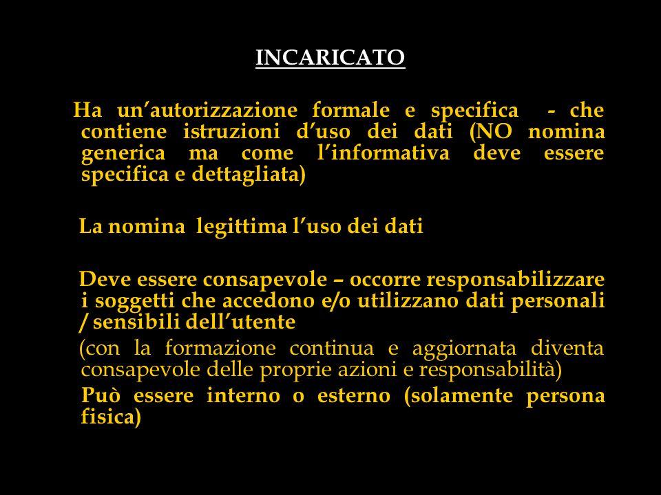 INCARICATO Ha unautorizzazione formale e specifica - che contiene istruzioni duso dei dati (NO nomina generica ma come linformativa deve essere specif