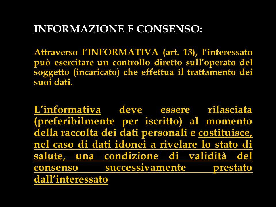 INFORMAZIONE E CONSENSO: Attraverso lINFORMATIVA (art. 13), linteressato può esercitare un controllo diretto sulloperato del soggetto (incaricato) che