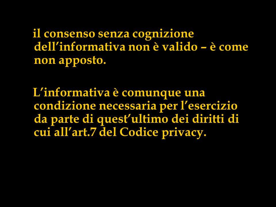 il consenso senza cognizione dellinformativa non è valido – è come non apposto. Linformativa è comunque una condizione necessaria per lesercizio da pa