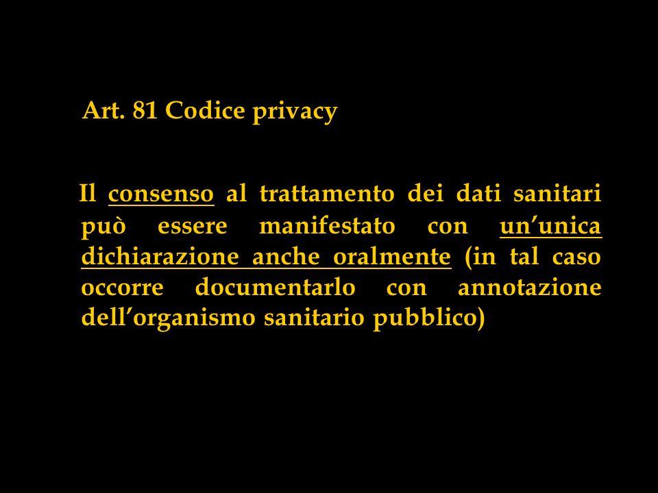 Art. 81 Codice privacy Il consenso al trattamento dei dati sanitari può essere manifestato con ununica dichiarazione anche oralmente (in tal caso occo