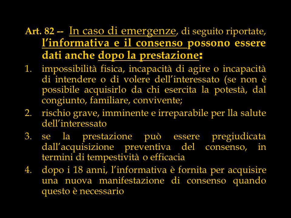 Art. 82 -- In caso di emergenze, di seguito riportate, linformativa e il consenso possono essere dati anche dopo la prestazione : 1.impossibilità fisi