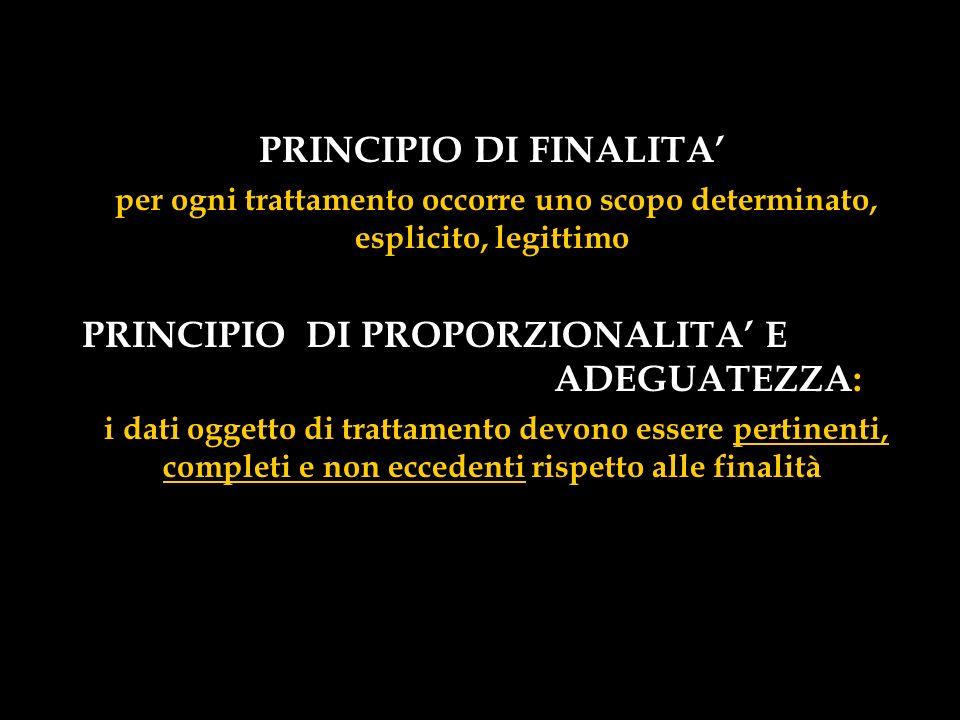PRINCIPIO DI FINALITA per ogni trattamento occorre uno scopo determinato, esplicito, legittimo PRINCIPIO DI PROPORZIONALITA E ADEGUATEZZA: i dati ogge