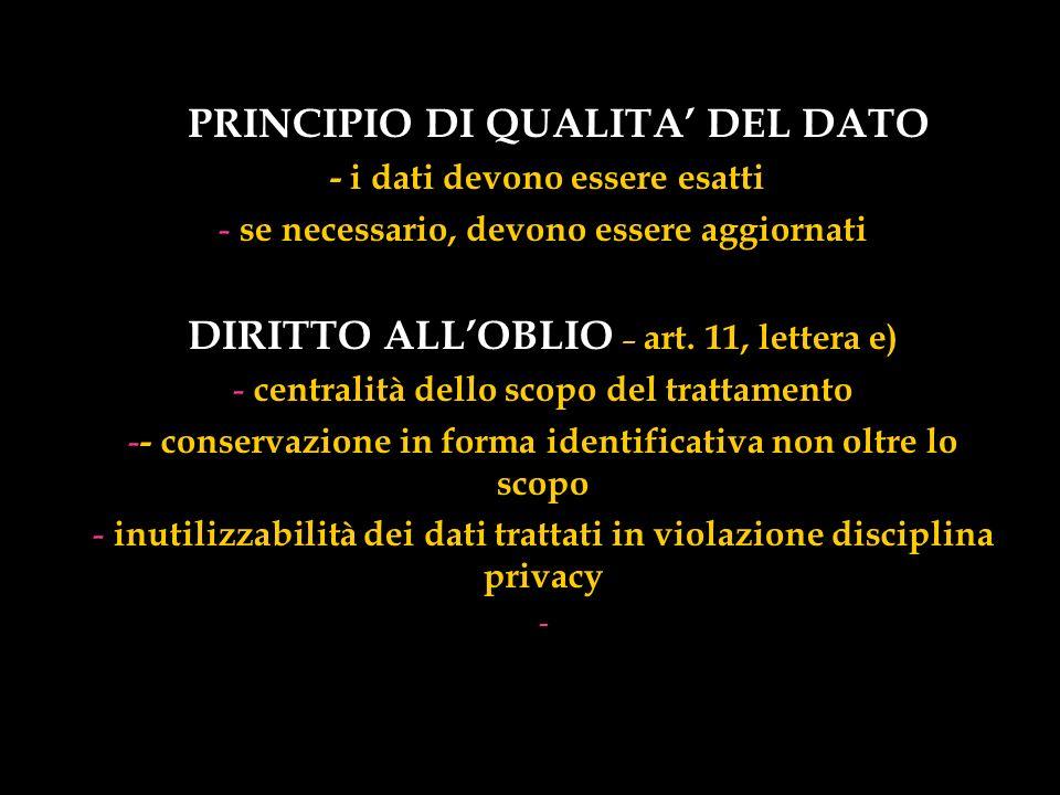 PRINCIPIO DI QUALITA DEL DATO - i dati devono essere esatti - se necessario, devono essere aggiornati DIRITTO ALLOBLIO – art. 11, lettera e) - central