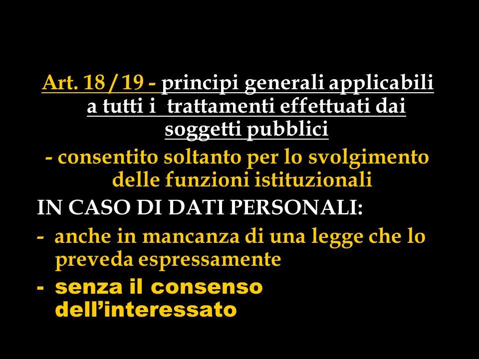 Art. 18 / 19 - principi generali applicabili a tutti i trattamenti effettuati dai soggetti pubblici - consentito soltanto per lo svolgimento delle fun