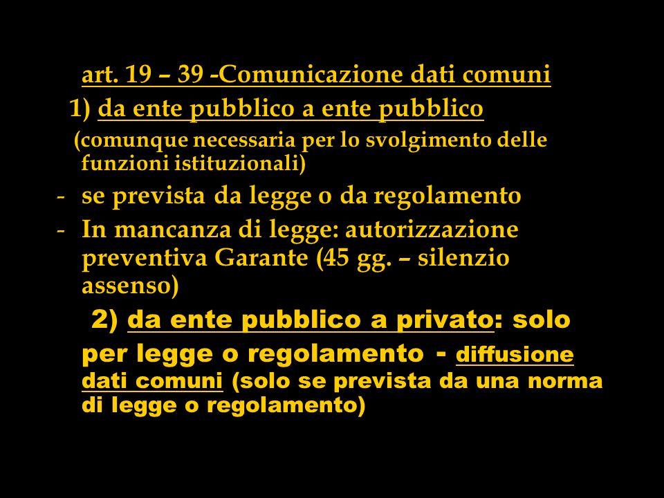 art. 19 – 39 -Comunicazione dati comuni 1) da ente pubblico a ente pubblico (comunque necessaria per lo svolgimento delle funzioni istituzionali) - se