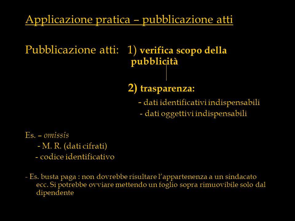 Applicazione pratica – pubblicazione atti Pubblicazione atti: 1) verifica scopo della pubblicità 2) trasparenza: - dati identificativi indispensabili