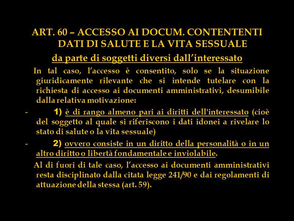 ART. 60 – ACCESSO AI DOCUM. CONTENTENTI DATI DI SALUTE E LA VITA SESSUALE da parte di soggetti diversi dallinteressato In tal caso, laccesso è consent