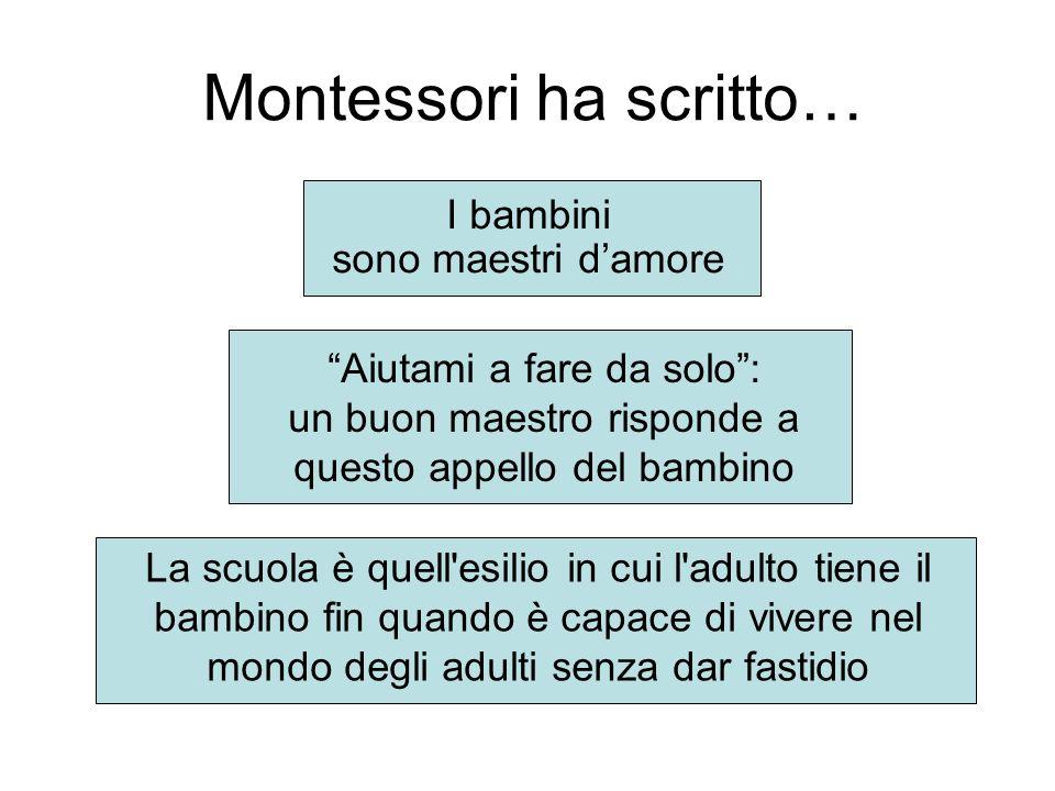 Montessori ha scritto… I bambini sono maestri damore La scuola è quell'esilio in cui l'adulto tiene il bambino fin quando è capace di vivere nel mondo