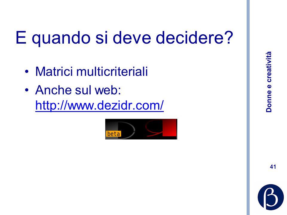 Donne e creatività 41 E quando si deve decidere? Matrici multicriteriali Anche sul web: http://www.dezidr.com/ http://www.dezidr.com/
