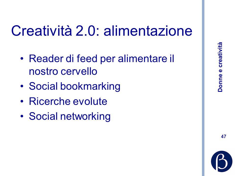 Donne e creatività 47 Creatività 2.0: alimentazione Reader di feed per alimentare il nostro cervello Social bookmarking Ricerche evolute Social networ