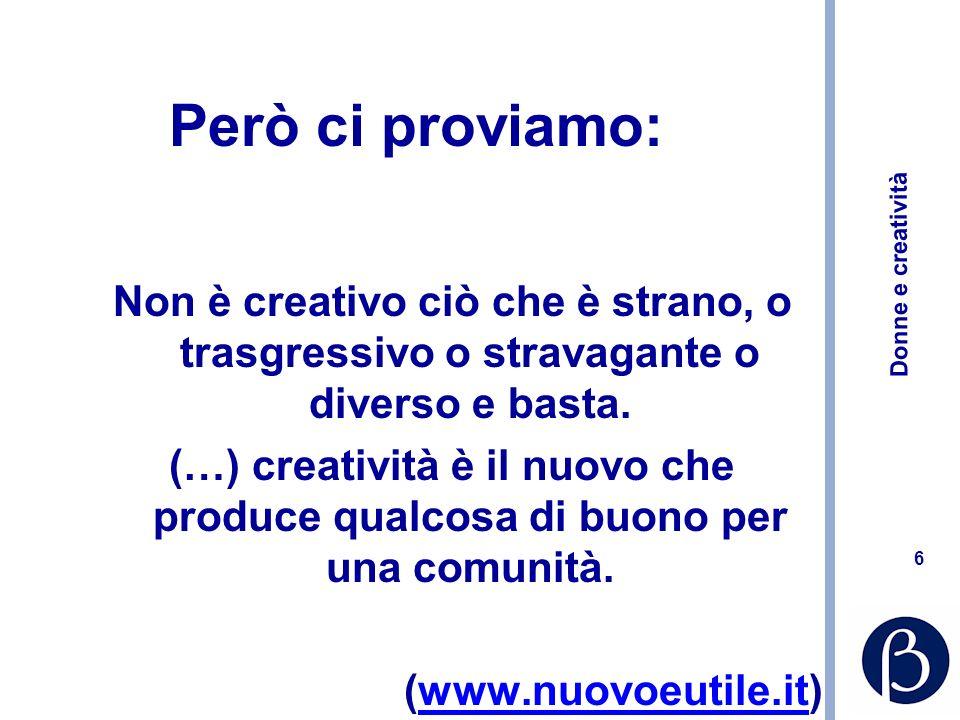 Donne e creatività 6 Però ci proviamo: Non è creativo ciò che è strano, o trasgressivo o stravagante o diverso e basta. (…) creatività è il nuovo che