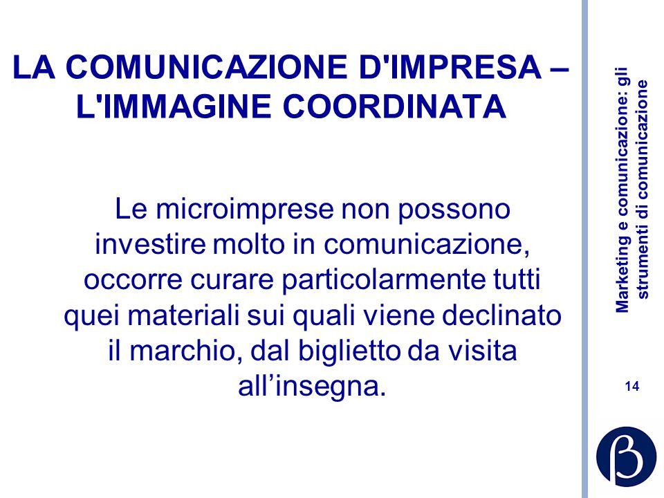 Marketing e comunicazione: gli strumenti di comunicazione 14 LA COMUNICAZIONE D'IMPRESA – L'IMMAGINE COORDINATA Le microimprese non possono investire