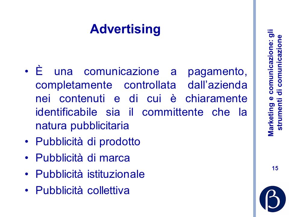 Marketing e comunicazione: gli strumenti di comunicazione 15 Advertising È una comunicazione a pagamento, completamente controllata dallazienda nei co