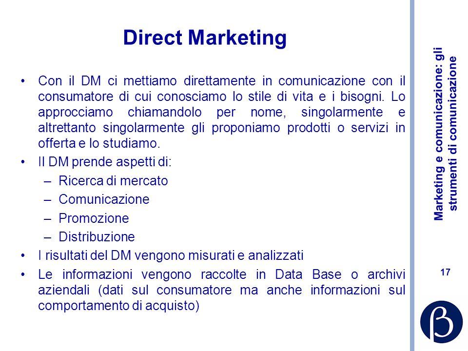 Marketing e comunicazione: gli strumenti di comunicazione 17 Direct Marketing Con il DM ci mettiamo direttamente in comunicazione con il consumatore d