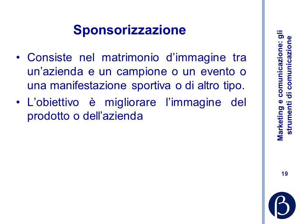 Marketing e comunicazione: gli strumenti di comunicazione 19 Sponsorizzazione Consiste nel matrimonio dimmagine tra unazienda e un campione o un event