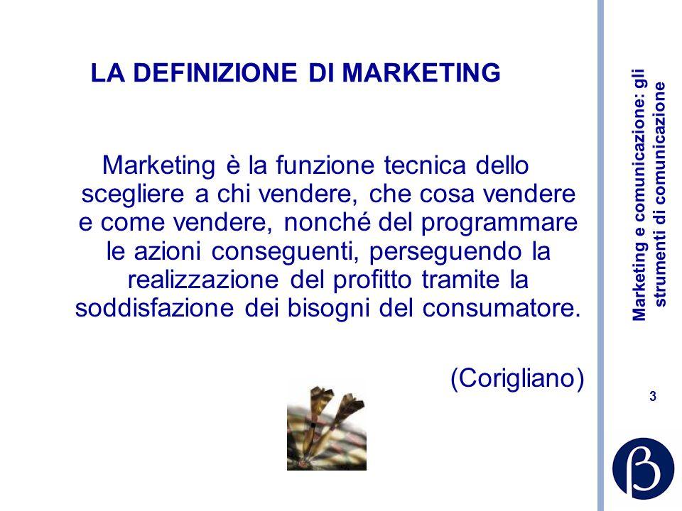 Marketing e comunicazione: gli strumenti di comunicazione 4 LA DEFINIZIONE DI MARKETING Marketing è il processo mediante il quale la tendenza della domanda di beni e servizi viene anticipata o sviluppata e soddisfatta, attraverso la concezione, lo scambio, la distribuzione e la comunicazione di tali beni e servizi.