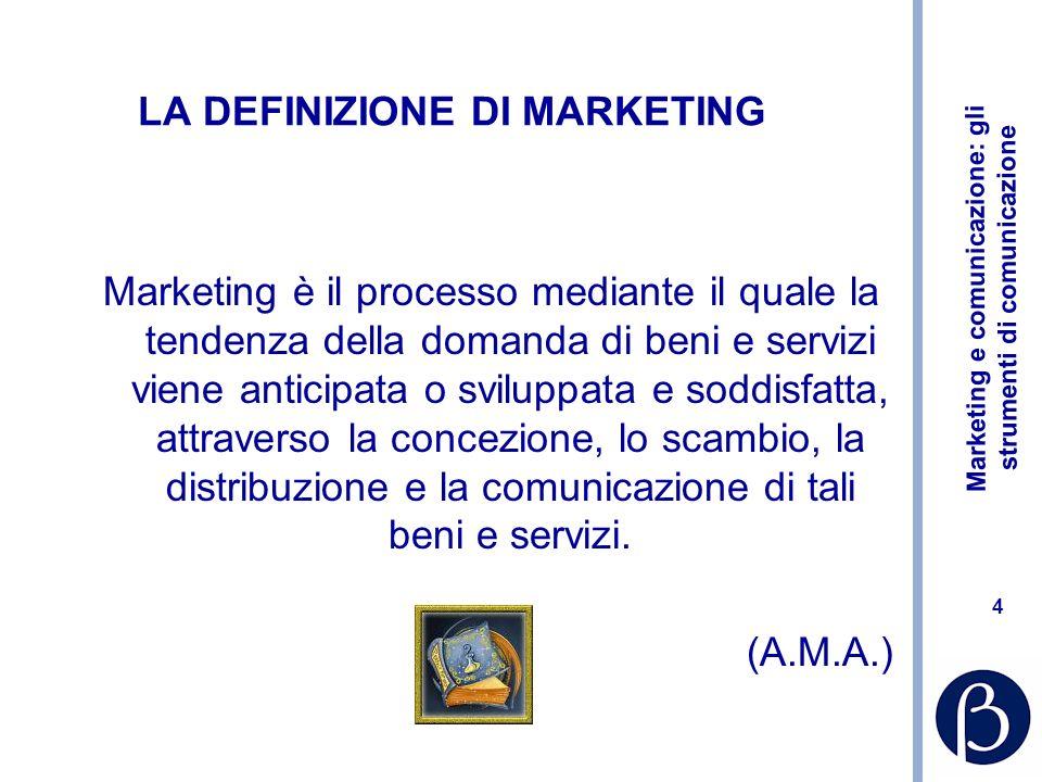 Marketing e comunicazione: gli strumenti di comunicazione 4 LA DEFINIZIONE DI MARKETING Marketing è il processo mediante il quale la tendenza della do