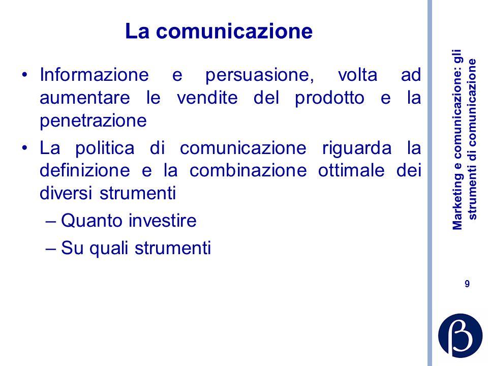 Marketing e comunicazione: gli strumenti di comunicazione 9 La comunicazione Informazione e persuasione, volta ad aumentare le vendite del prodotto e