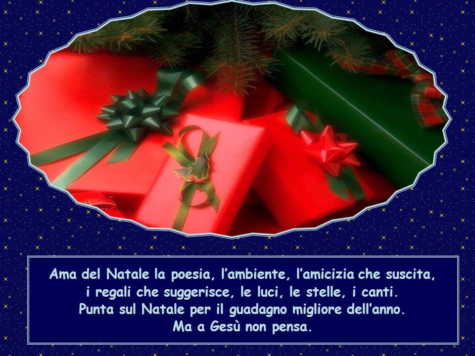 Ma nel mio cuore lincredulità e poi quasi la ribellione: questo mondo ricco si è «accalappiato» il Natale e tutto il suo contorno, e ha «sloggiato» Gesù!