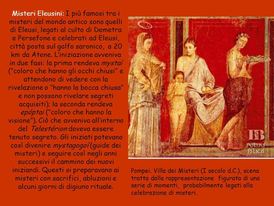 Misteri Eleusini: I più famosi tra i misteri del mondo antico sono quelli di Eleusi, legati al culto di Demetra e Persefone e celebrati ad Eleusi, città posta sul golfo saronico, a 20 km da Atene.