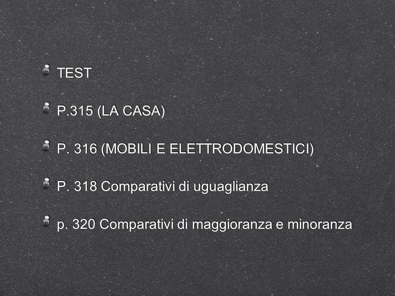 TEST P.315 (LA CASA) P. 316 (MOBILI E ELETTRODOMESTICI) P. 318 Comparativi di uguaglianza p. 320 Comparativi di maggioranza e minoranza TEST P.315 (LA